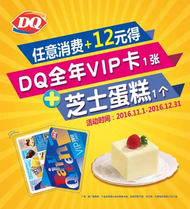 DQ优惠券:DQ任意消费+12元得DQ全新VIP卡1张+芝士蛋糕1个 有效期2016年11月01日-2016年12月31日 使用范围:DQ大连、哈尔滨、长春门店