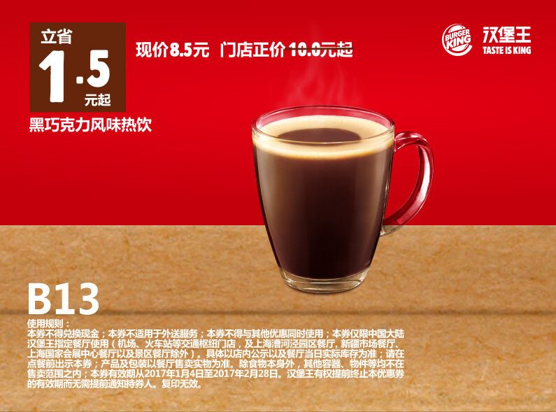 B13 黑巧克力风味热饮 2017年1月2月凭汉堡王优惠券8.5元 省1.5元起 有效期至:2017年2月28日 www.5ikfc.com