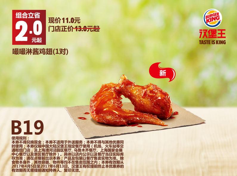 B19 嘬嘬淋酱鸡翅1对 2017年4月5月凭汉堡王优惠券11元 立省2元起 有效期至:2017年6月13日 www.5ikfc.com