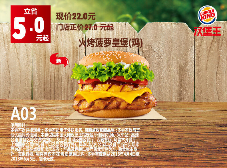 A03 火烤菠萝皇堡(鸡) 2018年4月5月6月凭汉堡王优惠券22元 省5元起 有效期至:2018年6月5日 www.5ikfc.com