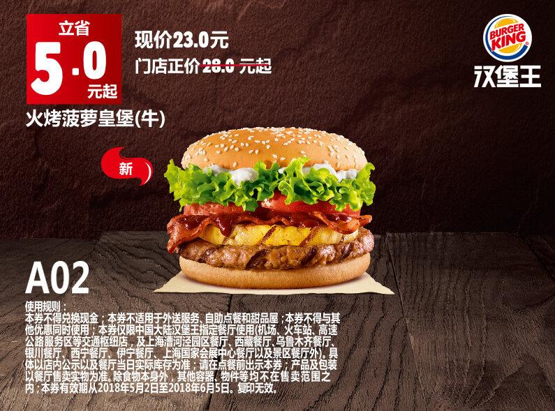 A02 火烤菠萝皇堡(牛) 2018年5月6月凭汉堡王优惠券23元 省5元起 有效期至:2018年6月5日 www.5ikfc.com
