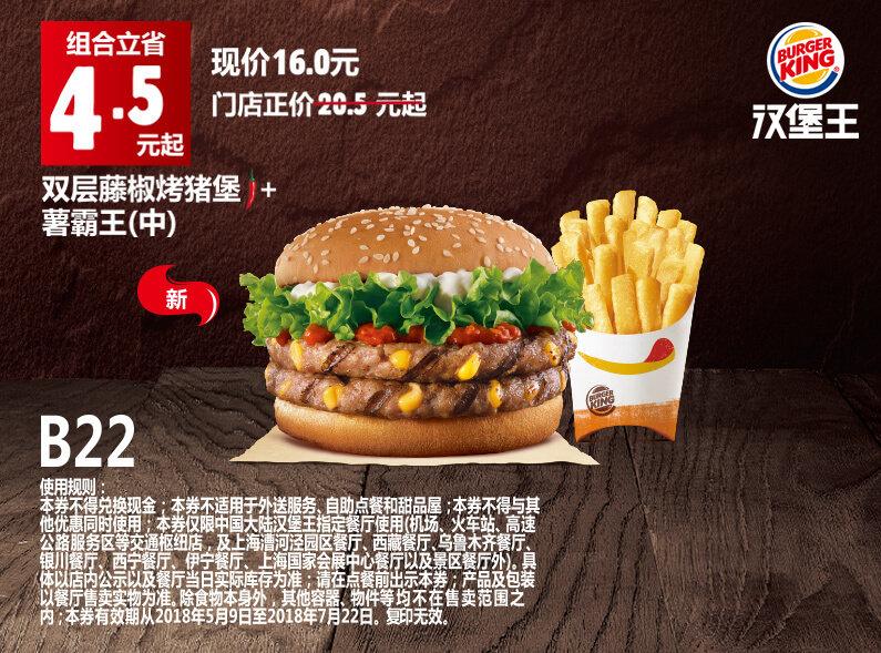 B22 双层藤椒烤猪堡+薯霸王(中) 2018年5月6月7月凭汉堡王优惠券16元 省4.5元起 有效期至:2018年7月22日 www.5ikfc.com