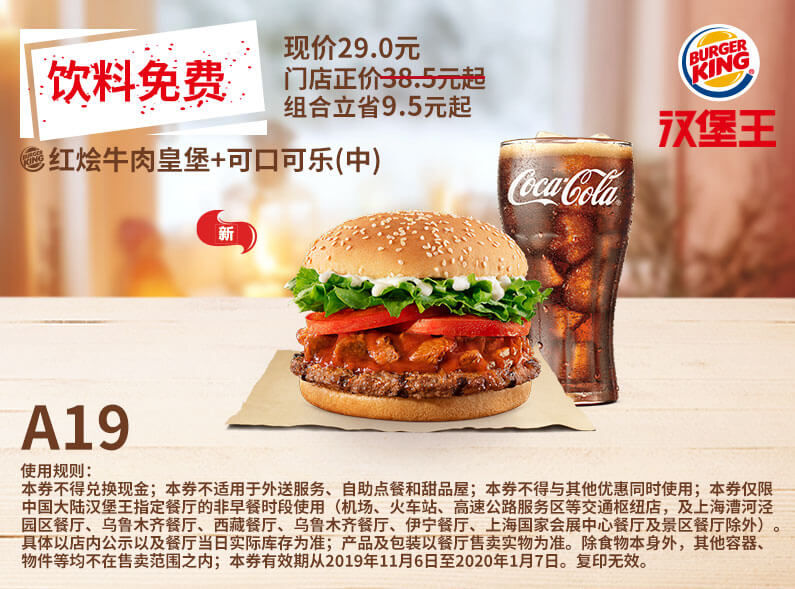 A19 饮料免费 红烩牛肉皇堡+可口可乐(中) 2019年11月12月2020年1月凭汉堡王优惠券29元 有效期至:2020年1月7日 www.5ikfc.com