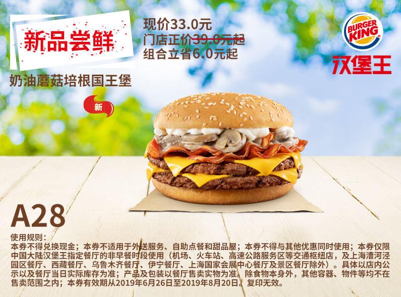 A28 新品尝鲜 奶油蘑菇培根国王堡 2019年7月8月凭汉堡王优惠券33元 立省6元起 有效期至:2019年8月20日 www.5ikfc.com