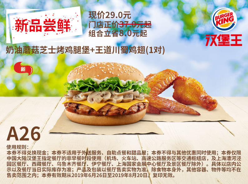 A26 新品嘗鮮 奶油蘑菇芝士烤雞腿堡+王道川蜀雞翅1對 2019年7月8月憑漢堡王優惠券29元 立省8元起 有效期至:2019年8月20日 www.duxcj.com.cn
