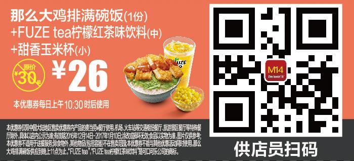 M14 那么大鸡排满碗饭+FUZE tea柠檬红茶味饮料(中)+甜香玉米杯(小) 2016年12月2017年1月凭麦当劳优惠券26元 有效期至:2017年1月10日 www.5ikfc.com