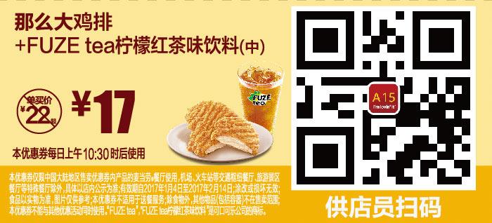 A15 那么大鸡排+FUZE tea柠檬红茶味饮料(中) 2017年1月2月凭麦当劳优惠券17元 有效期至:2017年2月14日 www.5ikfc.com