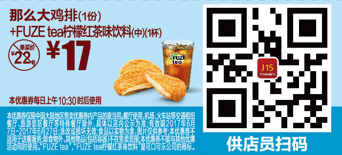J15 那么大鸡排1份+FUZE tea柠檬红茶味饮料中杯 2017年6月凭麦当劳优惠券17元 省5元起 有效期至:2017年6月27日 www.5ikfc.com