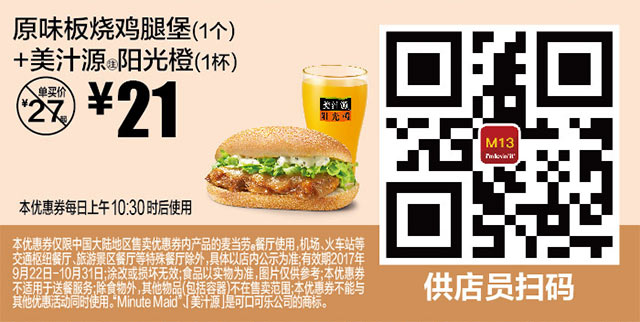 M13 原味板烧鸡腿堡1个+美汁源阳光橙1杯 2017年9月10月凭麦当劳优惠券21元 有效期至:2017年10月31日 www.5ikfc.com