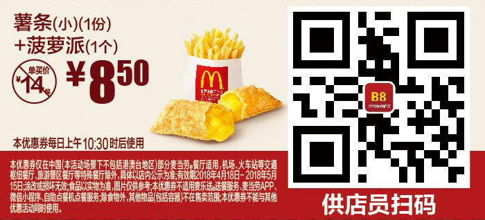 B8 薯条(小)1份+菠萝派1个 2018年4月5月凭麦当劳优惠券8.5元 省5.5元起 有效期至:2018年5月15日 www.5ikfc.com