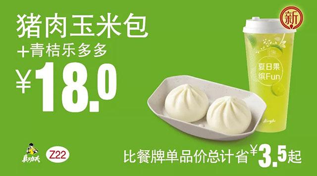 Z22 早餐 猪肉玉米包+青桔乐多多 2018年8月9月凭真功夫优惠券18元 省3.5元起 有效期至:2018年9月25日 www.5ikfc.com