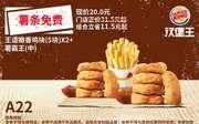 A22 薯条免费 王道嫩香鸡块5块+薯霸王(中) 2019年7月8月凭汉堡王优惠券20元 立省11.5元起 使用范围:汉堡王中国大陆指定餐厅(部分地区及特殊餐厅除外)