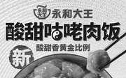 优惠券缩略图:永和大王新品酸甜咕咾肉饭,尝鲜价20元