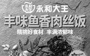 优惠券缩略图:永和大王丰味鱼香肉丝饭 真原味新鲜上市
