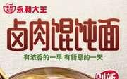 永和大王卤肉馄饨面12元起,新品五星早餐 使用范围:永和大王中国大陆地区餐厅