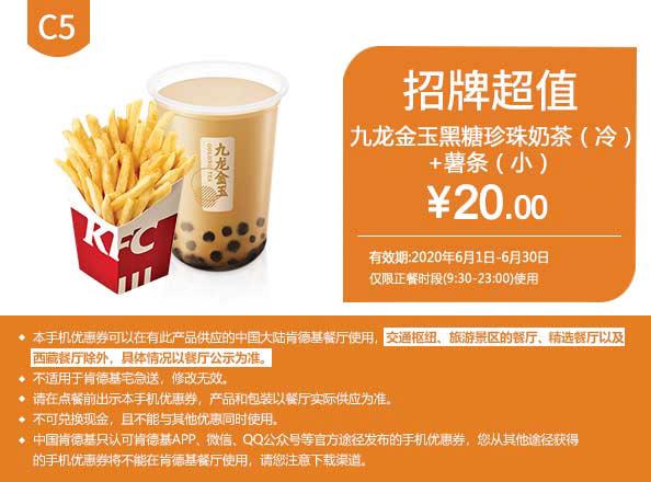 C5 薯条(小)+九龙金玉黑糖珍珠奶茶(冷) 2020年6月凭肯德基优惠券20元