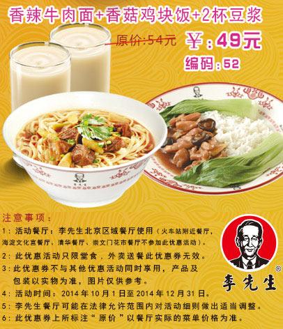 李先生牛肉面优惠券: 52 北京李先生 香辣牛肉面+香菇鸡块饭+2杯豆浆 2014年10月11月12月优惠价49元,省5元起